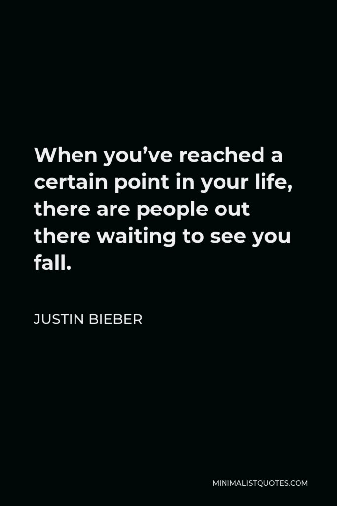 Justin Bieber Quote - When you've reached a certain point in your life, there are people out there waiting to see you fall.