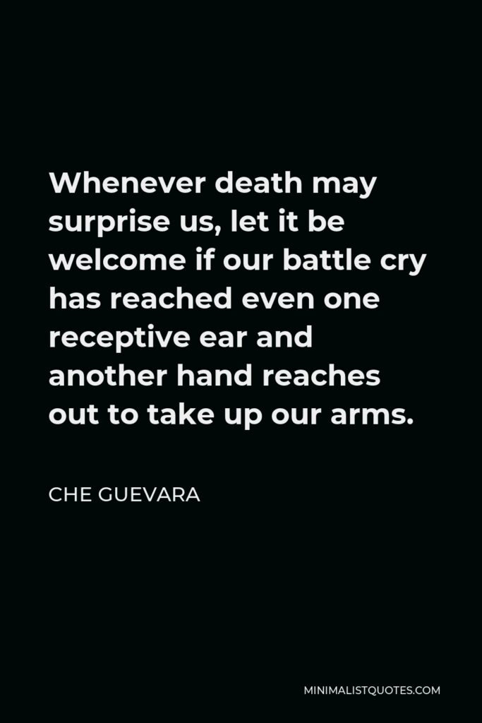 Che Guevara Quote - Whenever death may surprise us, let it be welcome if our battle cry has reached even one receptive ear and another hand reaches out to take up our arms.