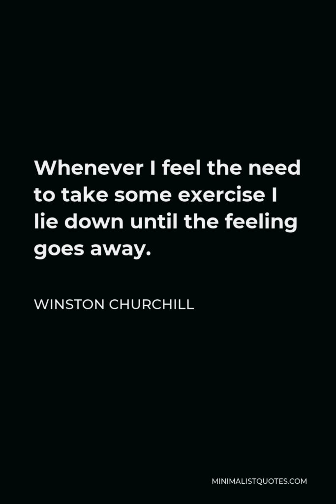 Winston Churchill Quote - Whenever I feel the need to take some exercise I lie down until the feeling goes away.