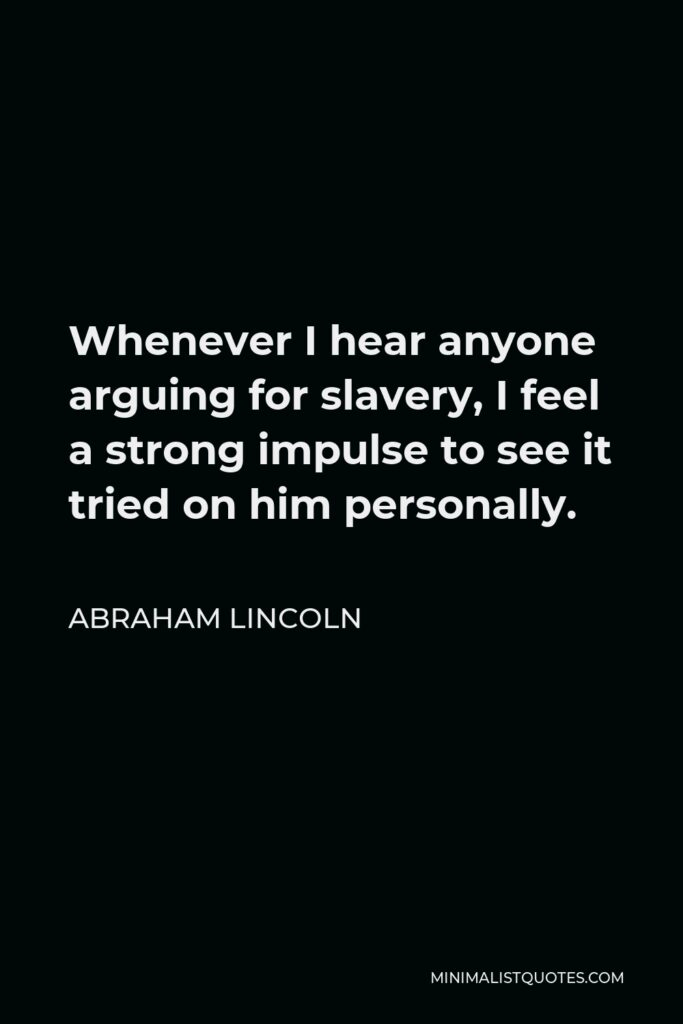 Abraham Lincoln Quote - Whenever I hear anyone arguing for slavery, I feel a strong impulse to see it tried on him personally.