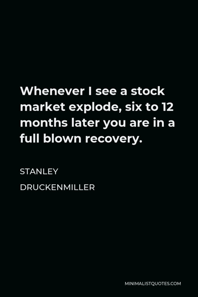 Stanley Druckenmiller Quote - Whenever I see a stock market explode, six to 12 months later you are in a full blown recovery.
