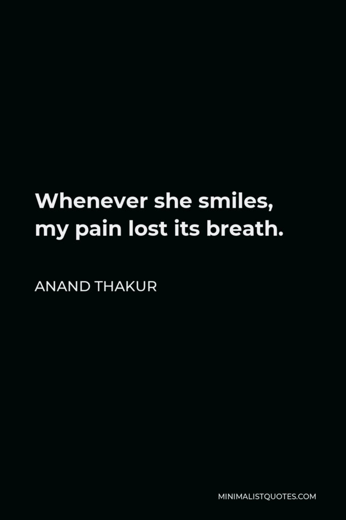 Anand Thakur Quote - Whenever she smiles, my pain lost its breath.
