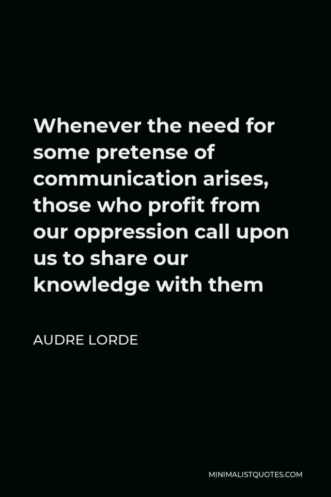 Audre Lorde Quote - Whenever the need for some pretense of communication arises, those who profit from our oppression call upon us to share our knowledge with them