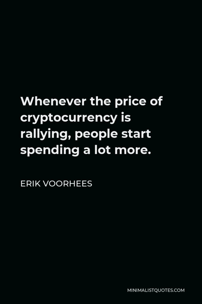 Erik Voorhees Quote - Whenever the price of cryptocurrency is rallying, people start spending a lot more.