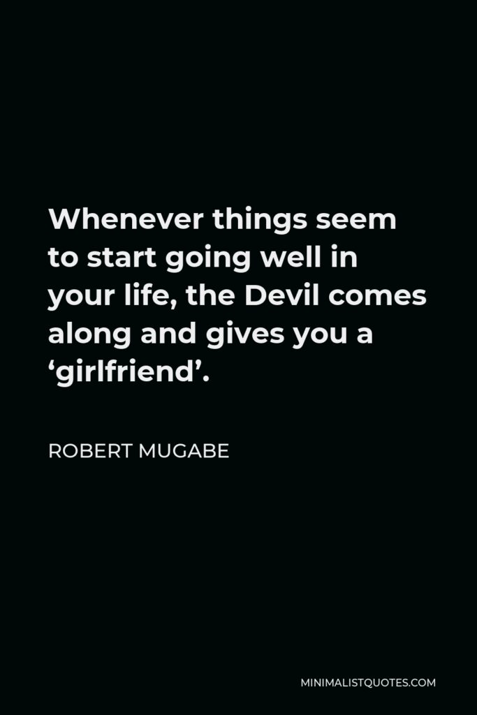 Robert Mugabe Quote - Whenever things seem to start going well in your life, the Devil comes along and gives you a 'girlfriend'.