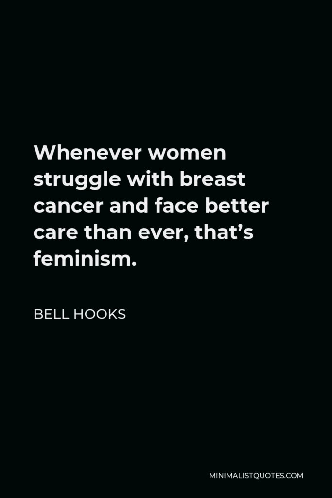 Bell Hooks Quote - Whenever women struggle with breast cancer and face better care than ever, that's feminism.