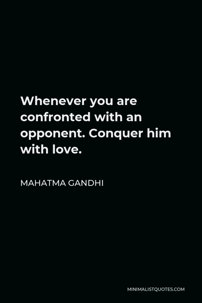 Mahatma Gandhi Quote - Whenever you are confronted with an opponent. Conquer him with love.