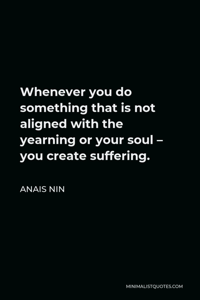 Anais Nin Quote - Whenever you do something that is not aligned with the yearning or your soul – you create suffering.