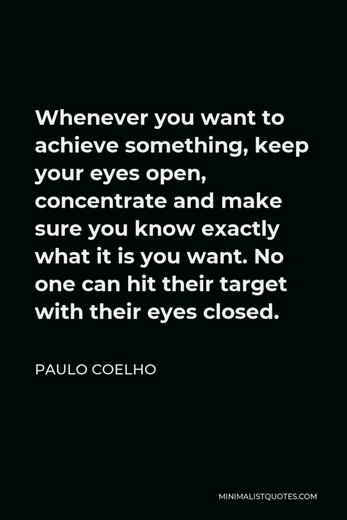 Paulo Coelho Quote - Whenever you want to achieve something, keep your eyes open, concentrate and make sure you know exactly what it is you want. No one can hit their target with their eyes closed.
