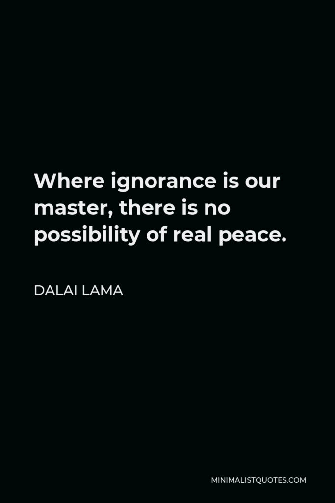 Dalai Lama Quote - Where ignorance is our master, there is no possibility of real peace.