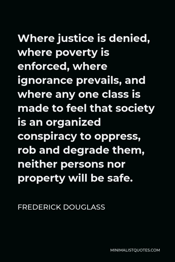 Frederick Douglass Quote - Where justice is denied, where poverty is enforced, where ignorance prevails, and where any one class is made to feel that society is an organized conspiracy to oppress, rob and degrade them, neither persons nor property will be safe.