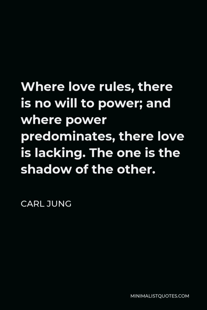 Carl Jung Quote - Where love rules, there is no will to power; and where power predominates, there love is lacking. The one is the shadow of the other.