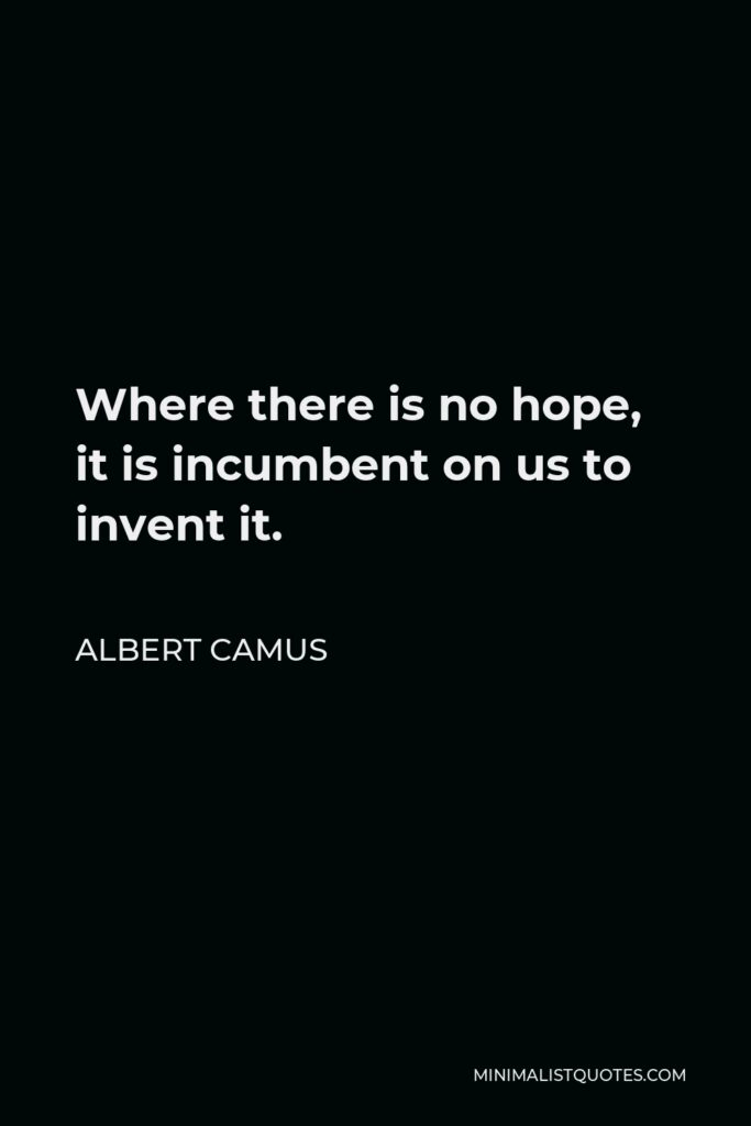 Albert Camus Quote - Where there is no hope, it is incumbent on us to invent it.