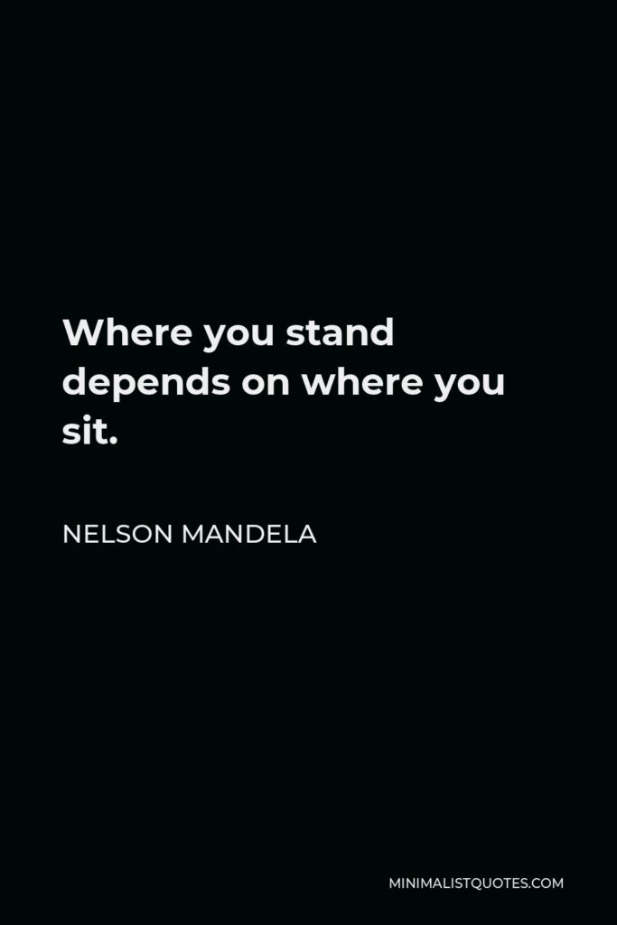 Nelson Mandela Quote - Where you stand depends on where you sit.