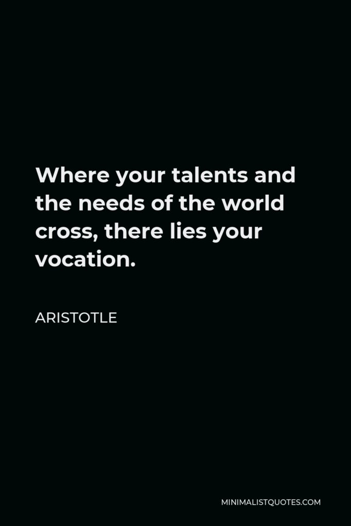 Aristotle Quote - Where your talents and the needs of the world cross, there lies your vocation.