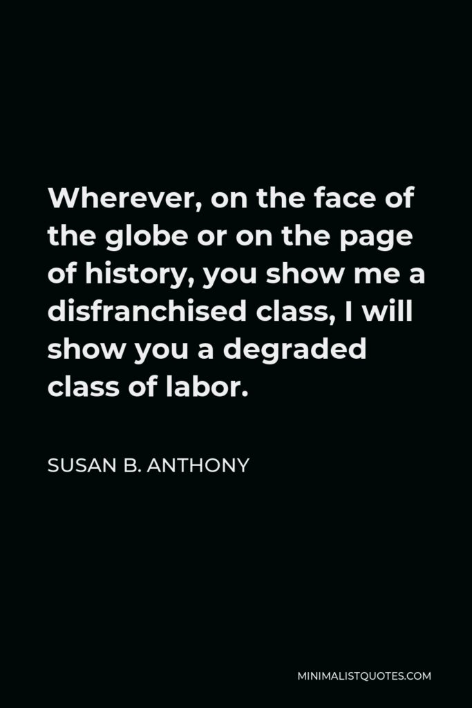 Susan B. Anthony Quote - Wherever, on the face of the globe or on the page of history, you show me a disfranchised class, I will show you a degraded class of labor.