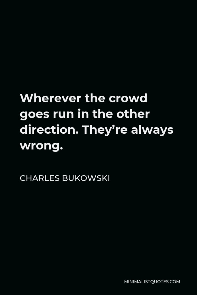 Charles Bukowski Quote - Wherever the crowd goes run in the other direction. They're always wrong.