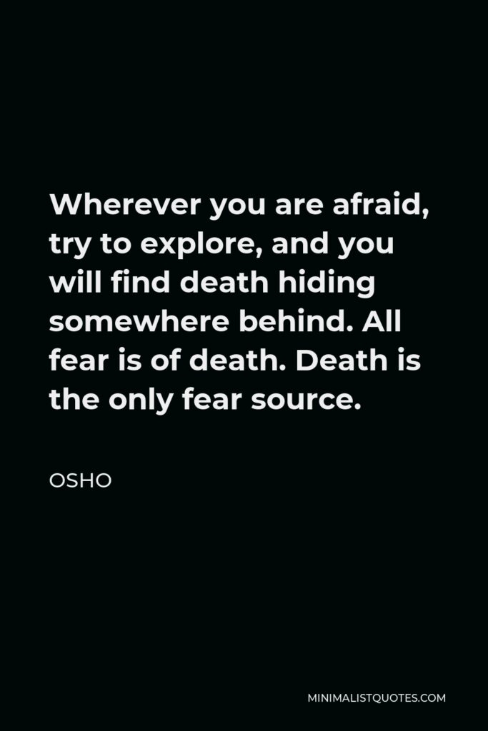 Osho Quote - Wherever you are afraid, try to explore, and you will find death hiding somewhere behind. All fear is of death. Death is the only fear source.