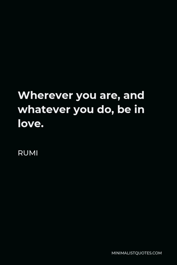 Rumi Quote - Wherever you are, and whatever you do, be in love.