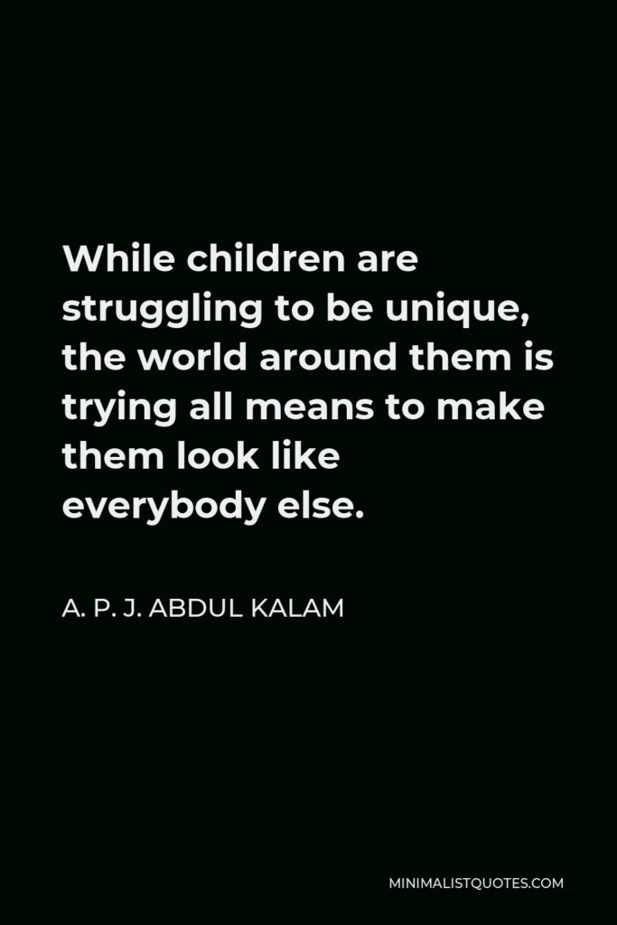 A. P. J. Abdul Kalam Quote - While children are struggling to be unique, the world around them is trying all means to make them look like everybody else.