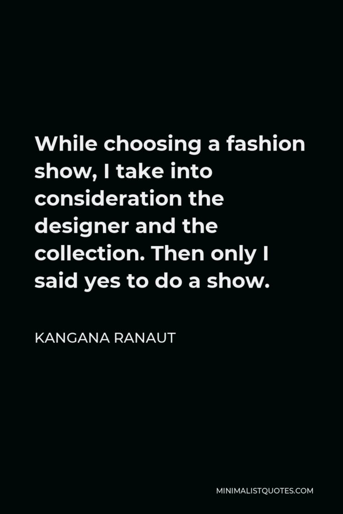 Kangana Ranaut Quote - While choosing a fashion show, I take into consideration the designer and the collection. Then only I said yes to do a show.