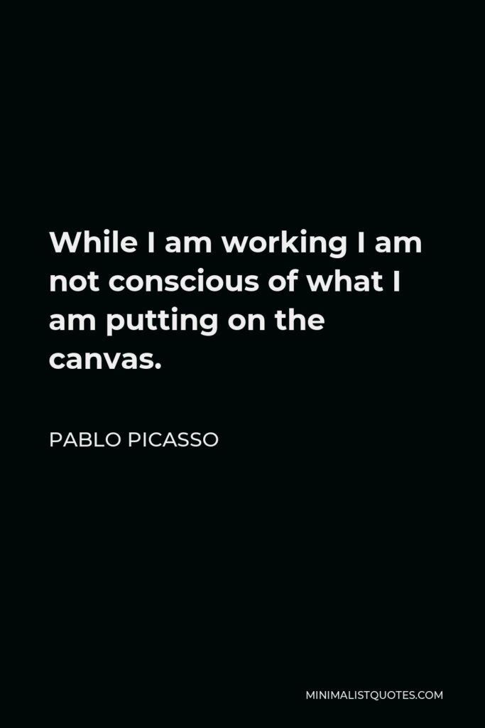 Pablo Picasso Quote - While I am working I am not conscious of what I am putting on the canvas.