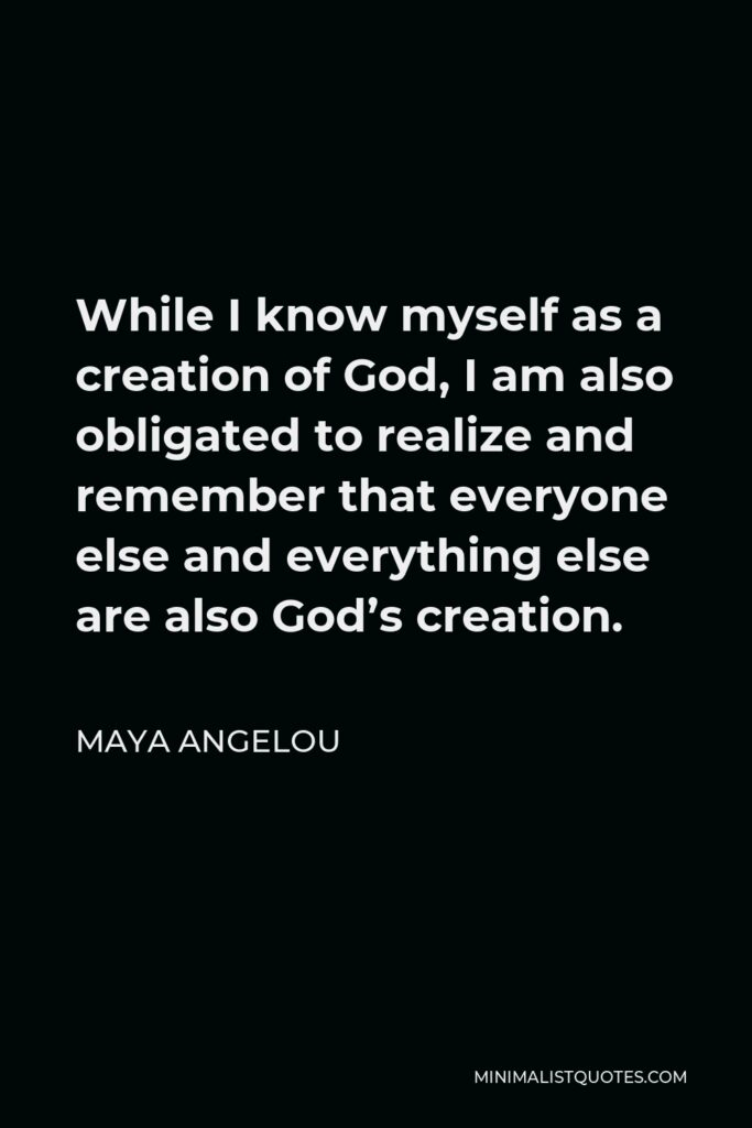 Maya Angelou Quote - While I know myself as a creation of God, I am also obligated to realize and remember that everyone else and everything else are also God's creation.