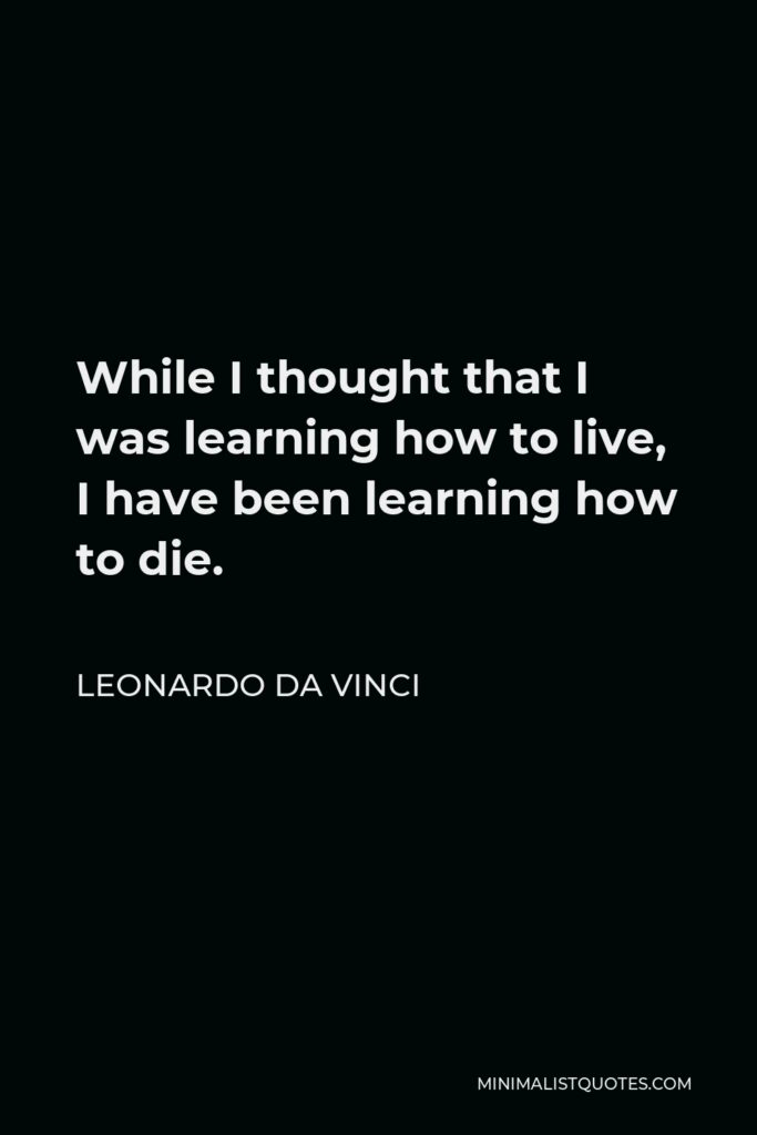 Leonardo da Vinci Quote - While I thought that I was learning how to live, I have been learning how to die.