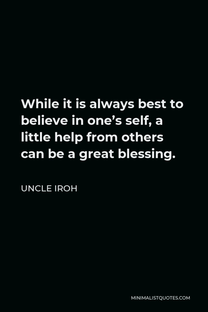 Uncle Iroh Quote - While it is always best to believe in one's self, a little help from others can be a great blessing.
