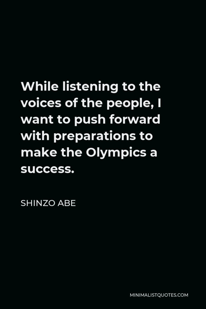 Shinzo Abe Quote - While listening to the voices of the people, I want to push forward with preparations to make the Olympics a success.