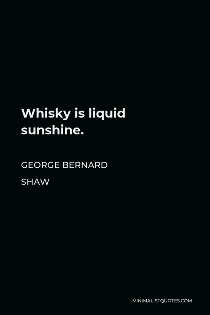 George Bernard Shaw Quote - Whisky is liquid sunshine.