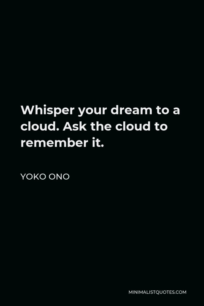 Yoko Ono Quote - Whisper your dream to a cloud. Ask the cloud to remember it.