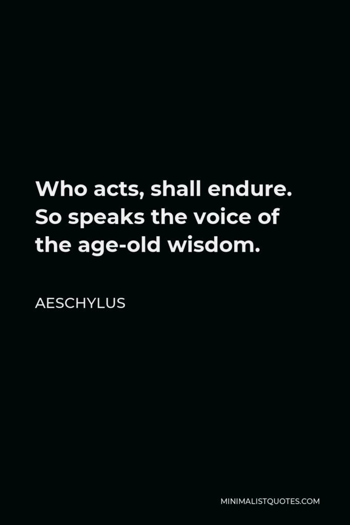 Aeschylus Quote - Who acts, shall endure. So speaks the voice of the age-old wisdom.
