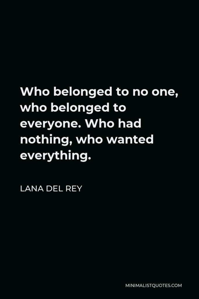Lana Del Rey Quote - Who belonged to no one, who belonged to everyone. Who had nothing, who wanted everything.