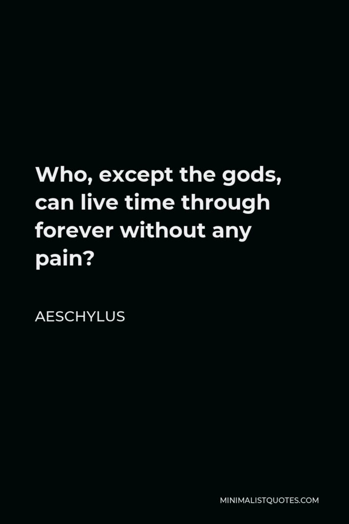 Aeschylus Quote - Who, except the gods, can live time through forever without any pain?
