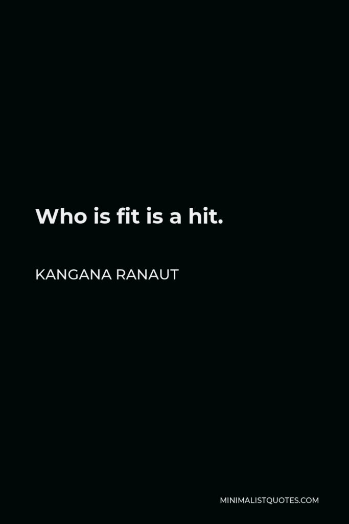 Kangana Ranaut Quote - Who is fit is a hit.