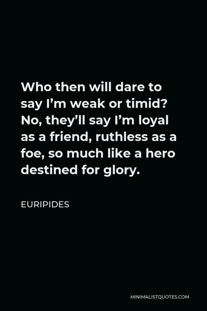 Euripides Quote - Who then will dare to say I'm weak or timid? No, they'll say I'm loyal as a friend, ruthless as a foe, so much like a hero destined for glory.