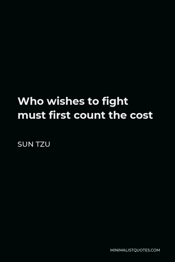 Sun Tzu Quote - Who wishes to fight must first count the cost