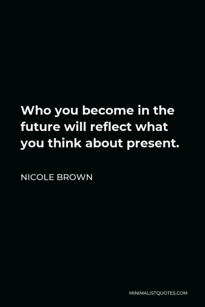Nicole Brown Quote - Who you become in the future will reflect what you think about present.