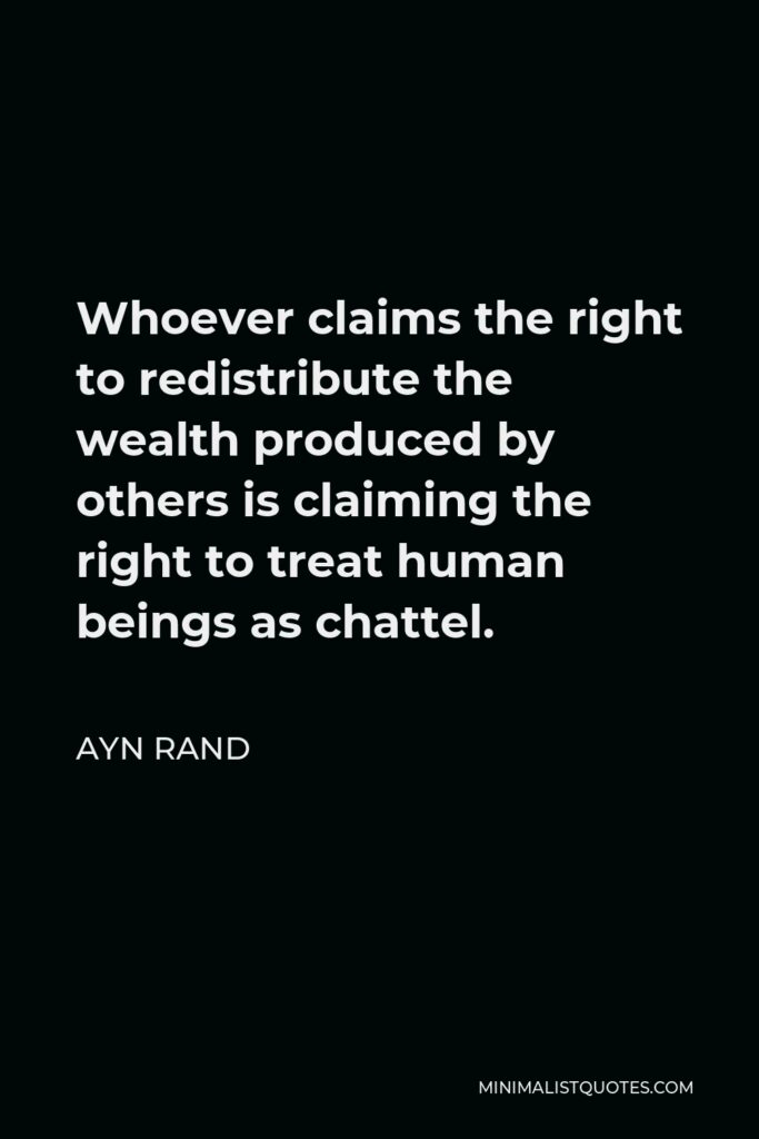 Ayn Rand Quote - Whoever claims the right to redistribute the wealth produced by others is claiming the right to treat human beings as chattel.