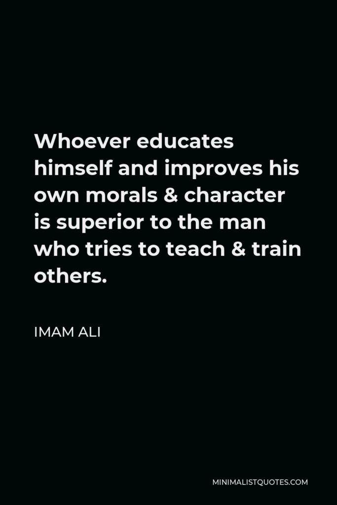 Imam Ali Quote - Whoever educates himself and improves his own morals & character is superior to the man who tries to teach & train others.