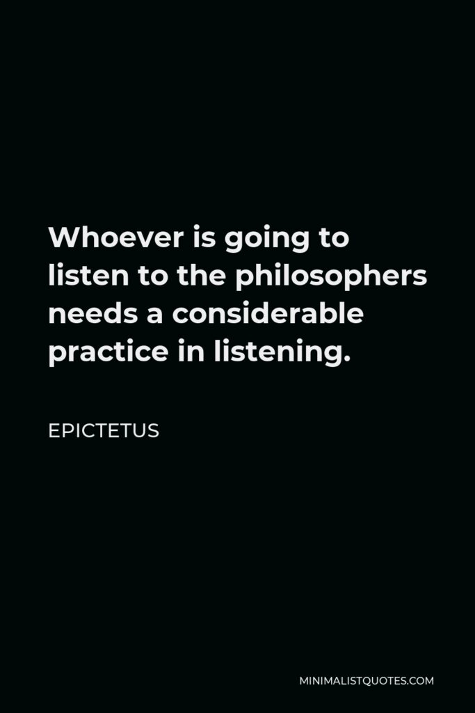 Epictetus Quote - Whoever is going to listen to the philosophers needs a considerable practice in listening.