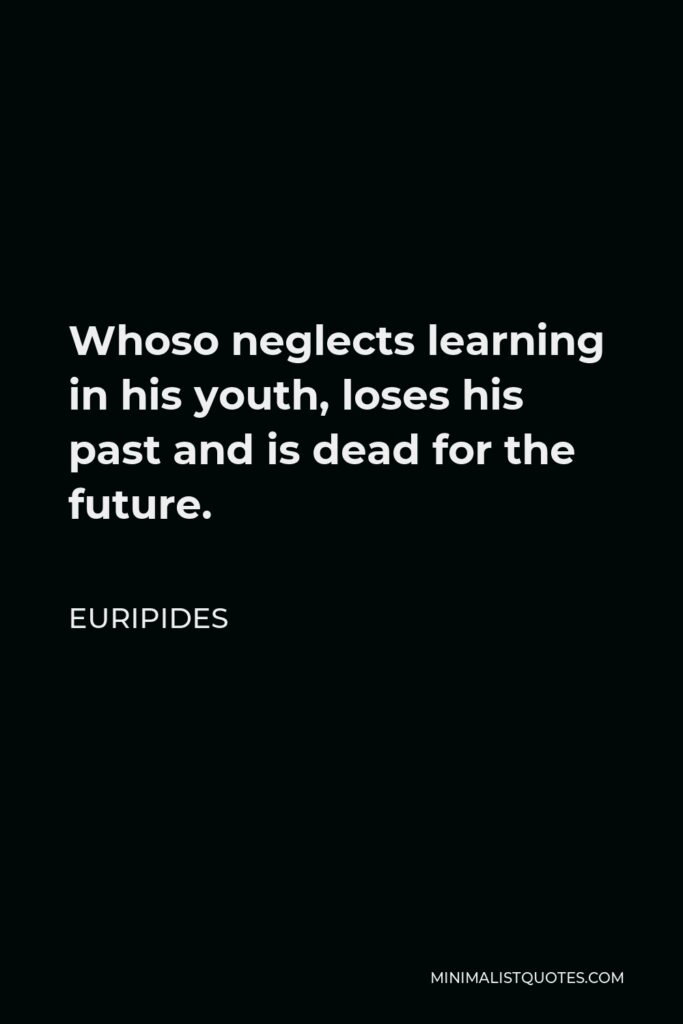 Euripides Quote - Whoso neglects learning in his youth, loses his past and is dead for the future.