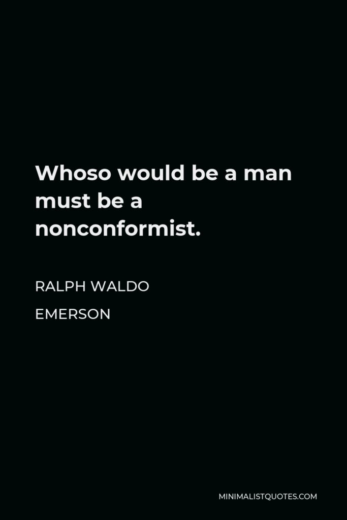 Ralph Waldo Emerson Quote - Whoso would be a man must be a nonconformist.