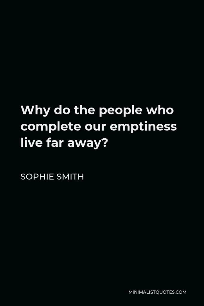 Sophie Smith Quote - Why do the people who complete our emptiness live far away?