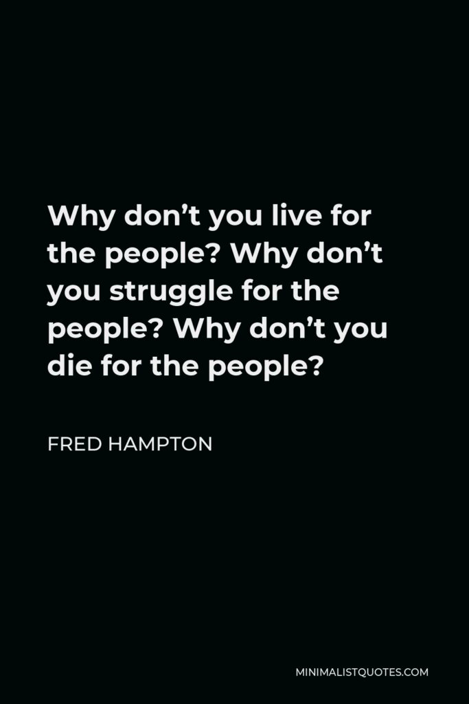 Fred Hampton Quote - Why don't you live for the people? Why don't you struggle for the people? Why don't you die for the people?