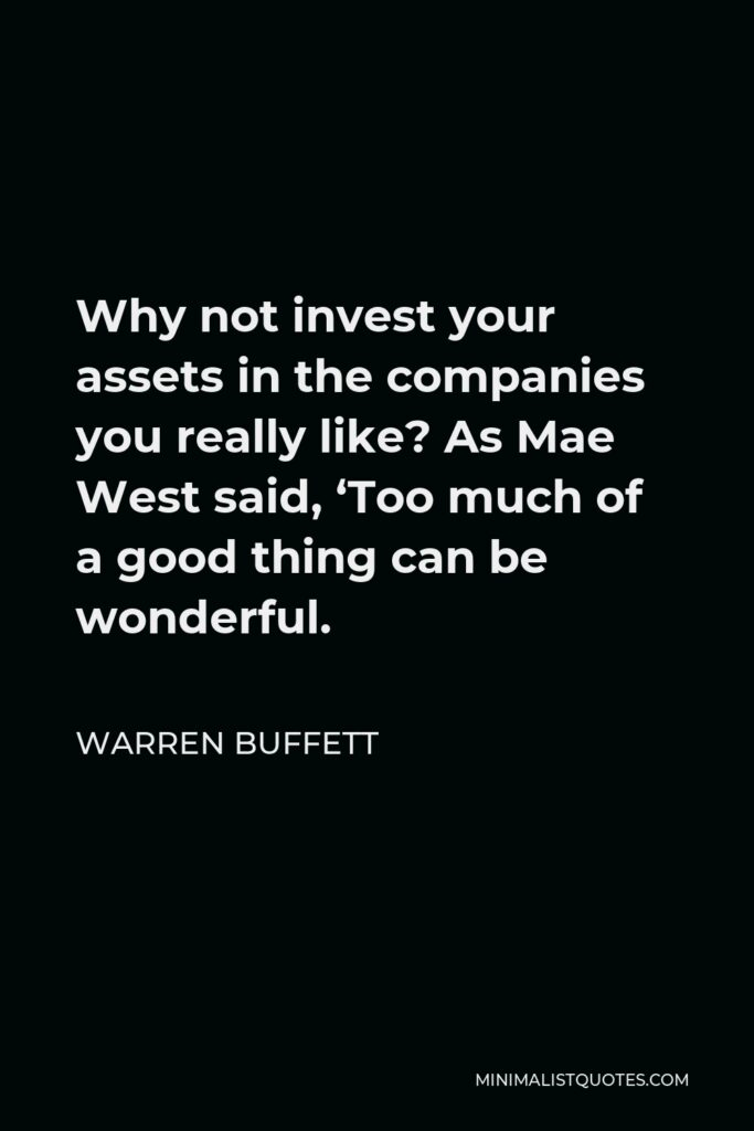Warren Buffett Quote - Why not invest your assets in the companies you really like? As Mae West said, 'Too much of a good thing can be wonderful.