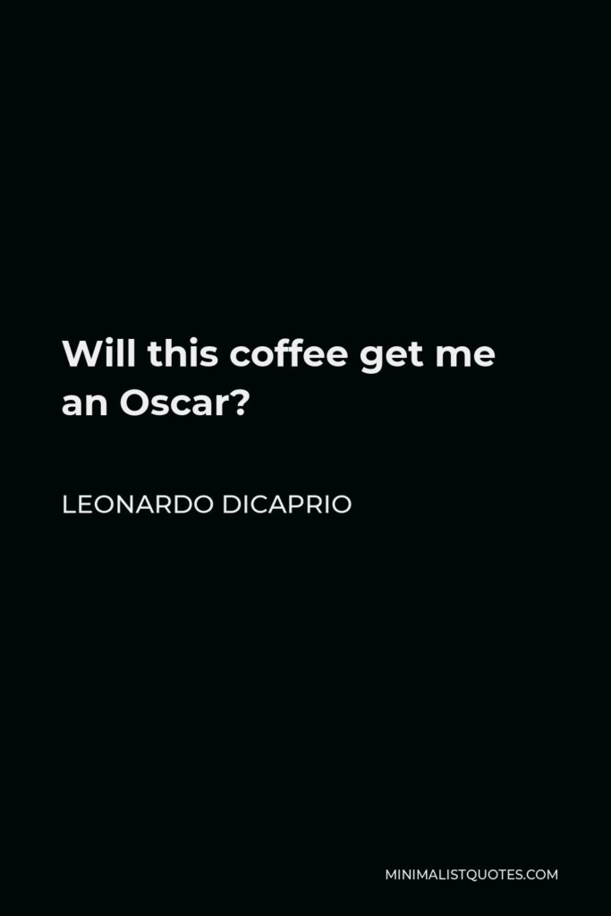 Leonardo DiCaprio Quote - Will this coffee get me an Oscar?