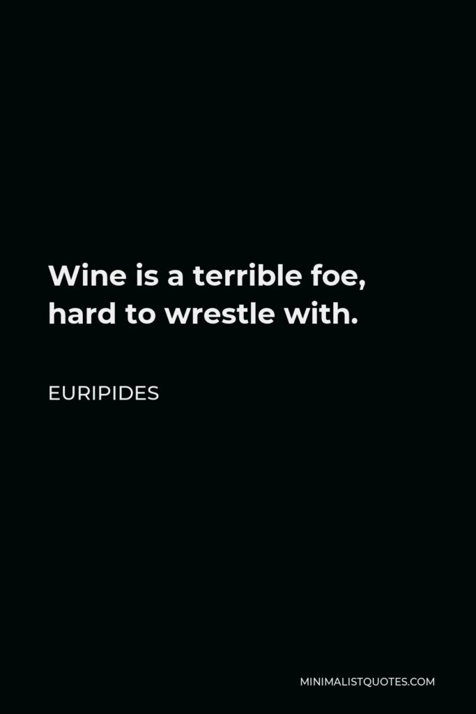 Euripides Quote - Wine is a terrible foe, hard to wrestle with.