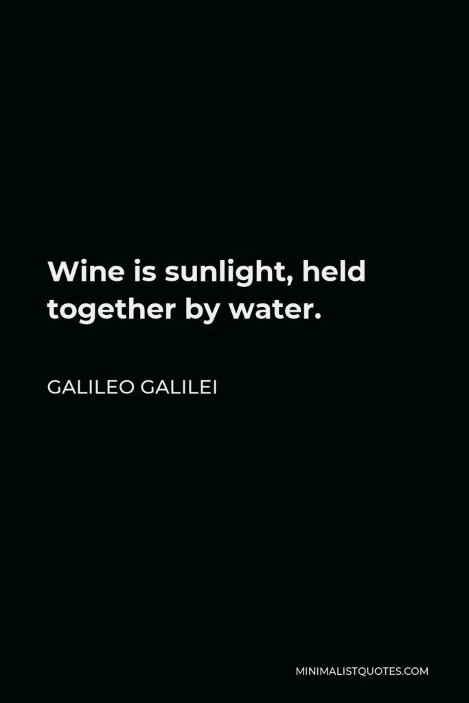 Galileo Galilei Quote - Wine is sunlight, held together by water.
